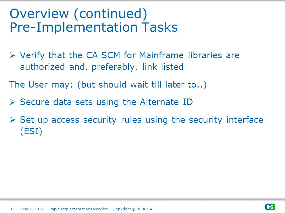 11June 1, 2014 Rapid Implementation Overview Copyright © 2008 CA Overview (continued) Pre-Implementation Tasks Verify that the CA SCM for Mainframe libraries are authorized and, preferably, link listed The User may: (but should wait till later to..) Secure data sets using the Alternate ID Set up access security rules using the security interface (ESI)