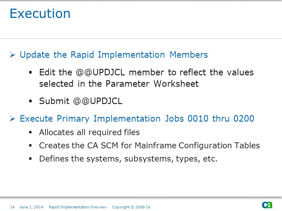 14June 1, 2014 Rapid Implementation Overview Copyright © 2008 CA Execution Update the Rapid Implementation Members Edit the @@UPDJCL member to reflect the values selected in the Parameter Worksheet Submit @@UPDJCL Execute Primary Implementation Jobs 0010 thru 0200 Allocates all required files Creates the CA SCM for Mainframe Configuration Tables Defines the systems, subsystems, types, etc.