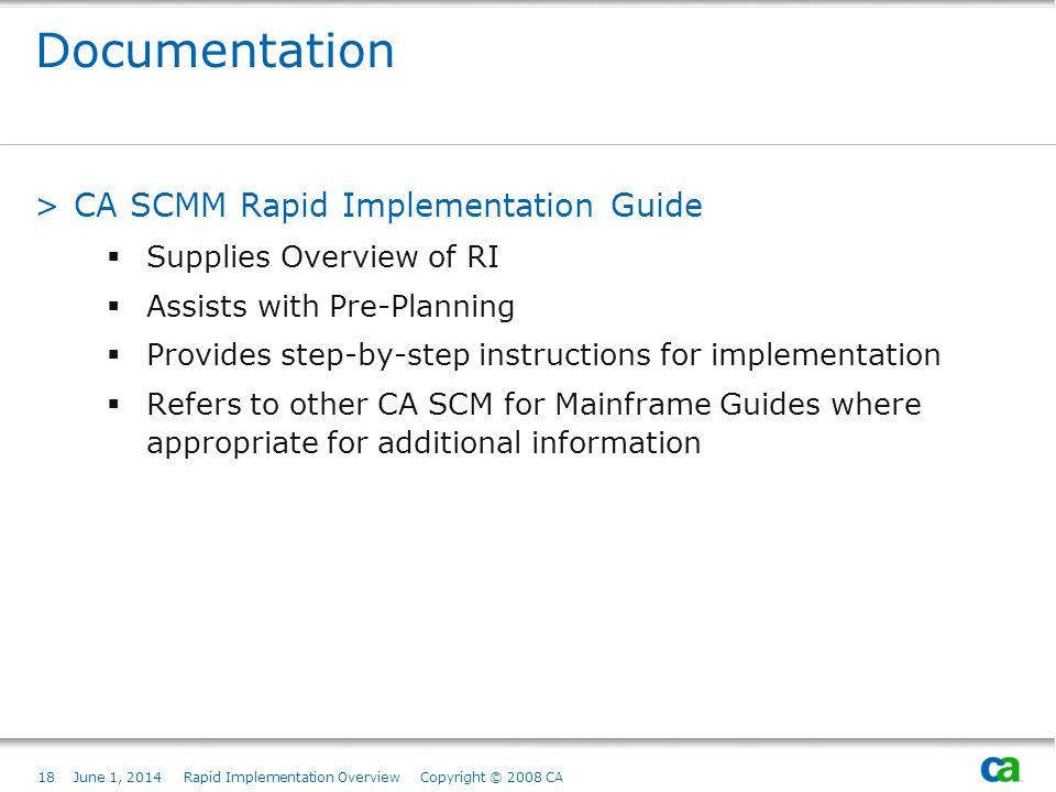 18June 1, 2014 Rapid Implementation Overview Copyright © 2008 CA Documentation >CA SCMM Rapid Implementation Guide Supplies Overview of RI Assists with Pre-Planning Provides step-by-step instructions for implementation Refers to other CA SCM for Mainframe Guides where appropriate for additional information