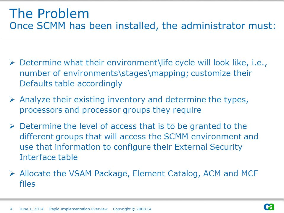 4June 1, 2014 Rapid Implementation Overview Copyright © 2008 CA The Problem Once SCMM has been installed, the administrator must: Determine what their environment\life cycle will look like, i.e., number of environments\stages\mapping; customize their Defaults table accordingly Analyze their existing inventory and determine the types, processors and processor groups they require Determine the level of access that is to be granted to the different groups that will access the SCMM environment and use that information to configure their External Security Interface table Allocate the VSAM Package, Element Catalog, ACM and MCF files Page based on Title and Text from Slide Layout palette.