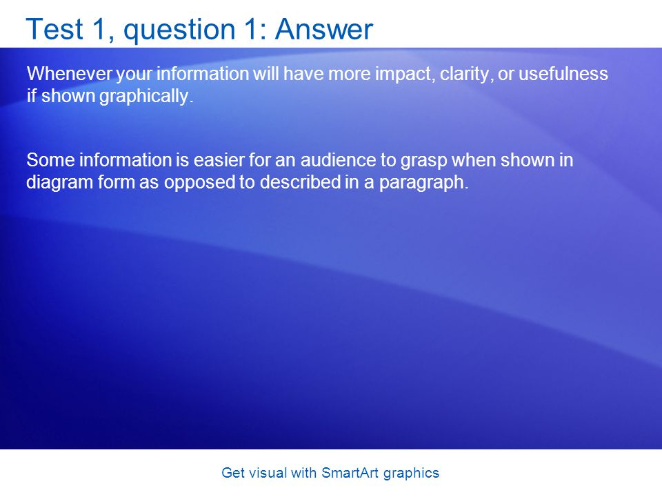 Get visual with SmartArt graphics Test 1, question 1: Answer Whenever your information will have more impact, clarity, or usefulness if shown graphica