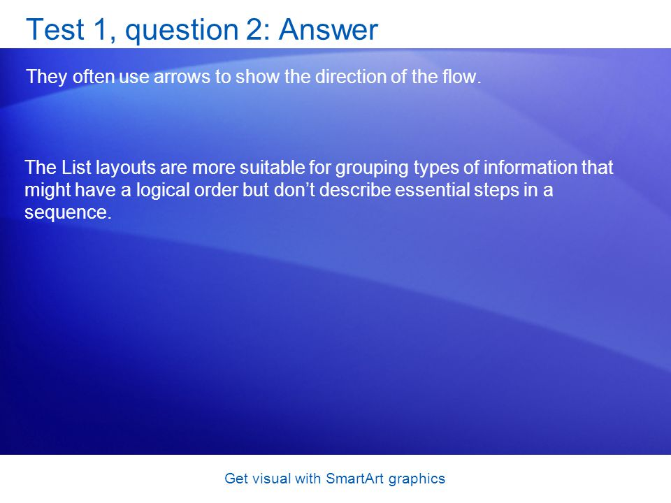 Get visual with SmartArt graphics Test 1, question 2: Answer They often use arrows to show the direction of the flow. The List layouts are more suitab