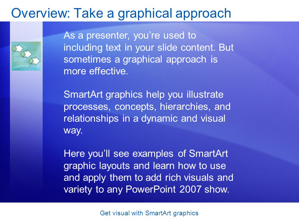 Get visual with SmartArt graphics Overview: Take a graphical approach As a presenter, youre used to including text in your slide content. But sometime
