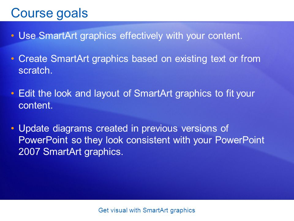 Get visual with SmartArt graphics Course goals Use SmartArt graphics effectively with your content. Create SmartArt graphics based on existing text or