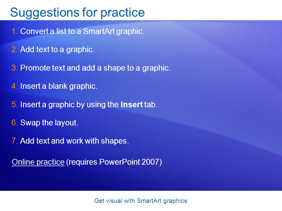 Get visual with SmartArt graphics Suggestions for practice 1.Convert a list to a SmartArt graphic. 2.Add text to a graphic. 3.Promote text and add a s