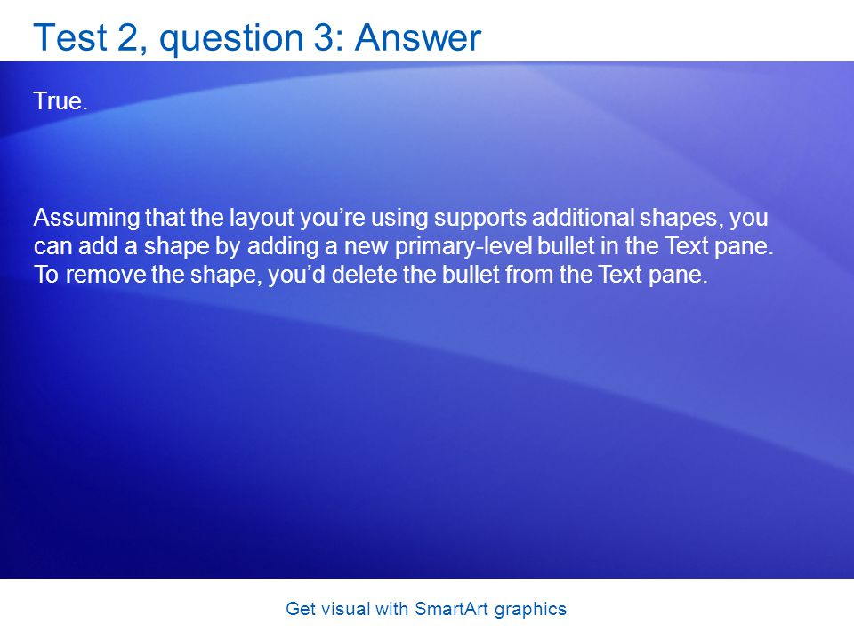 Get visual with SmartArt graphics Test 2, question 3: Answer True. Assuming that the layout youre using supports additional shapes, you can add a shap