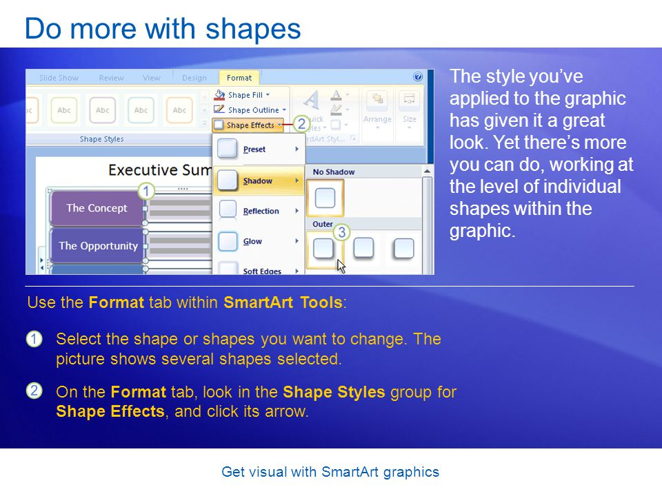 Get visual with SmartArt graphics Do more with shapes The style youve applied to the graphic has given it a great look. Yet theres more you can do, wo