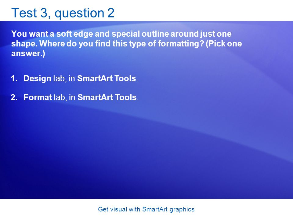 Get visual with SmartArt graphics Test 3, question 2 You want a soft edge and special outline around just one shape. Where do you find this type of fo