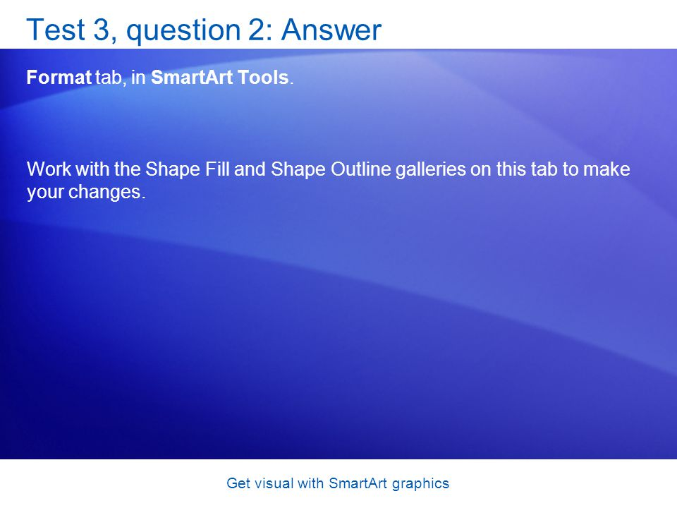 Get visual with SmartArt graphics Test 3, question 2: Answer Format tab, in SmartArt Tools. Work with the Shape Fill and Shape Outline galleries on th