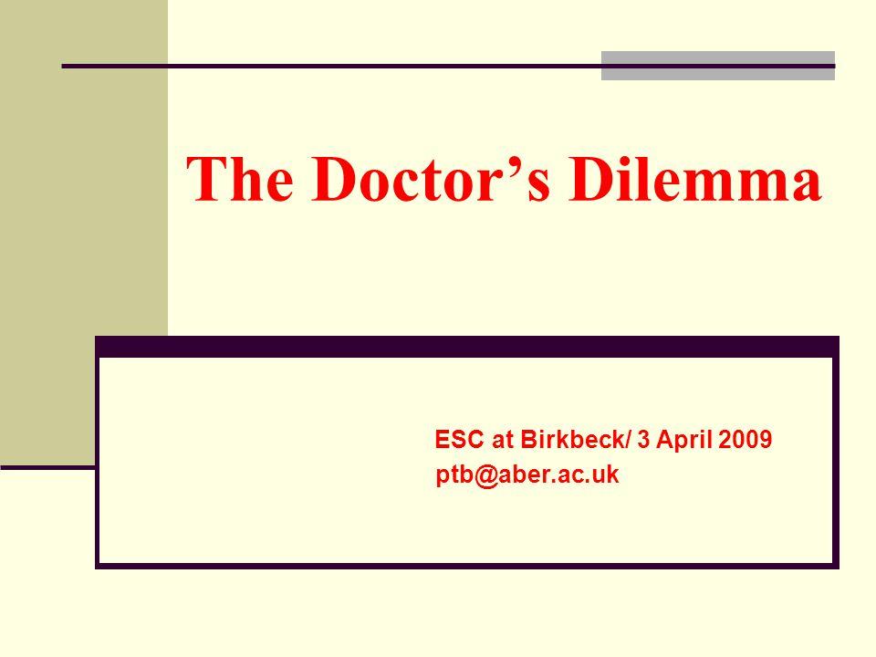 The Doctors Dilemma ESC at Birkbeck/ 3 April 2009 ptb@aber.ac.uk