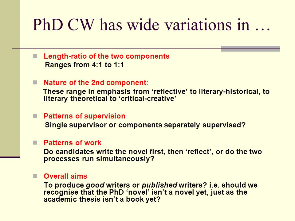 PhD CW has wide variations in … Length-ratio of the two components Ranges from 4:1 to 1:1 Nature of the 2nd component: These range in emphasis from reflective to literary-historical, to literary theoretical to critical-creative Patterns of supervision Single supervisor or components separately supervised.