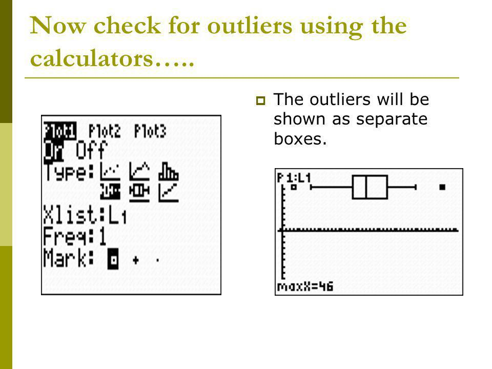 Now check for outliers using the calculators….. The outliers will be shown as separate boxes.
