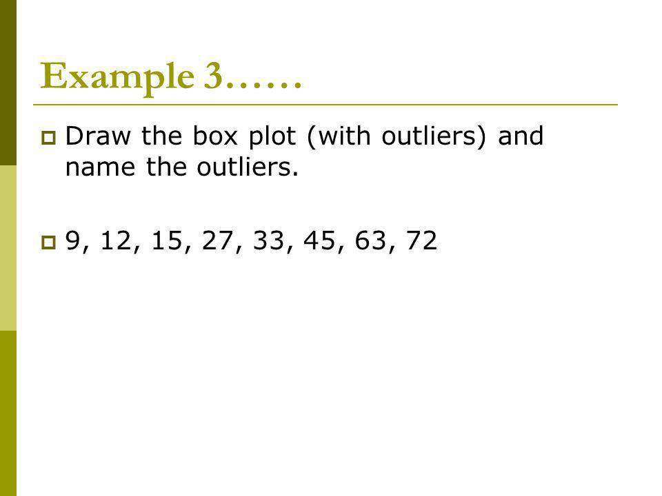 Example 3…… Draw the box plot (with outliers) and name the outliers. 9, 12, 15, 27, 33, 45, 63, 72