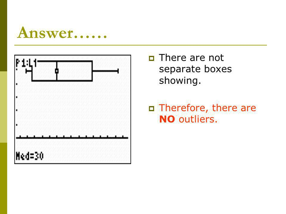 Answer…… There are not separate boxes showing. Therefore, there are NO outliers.