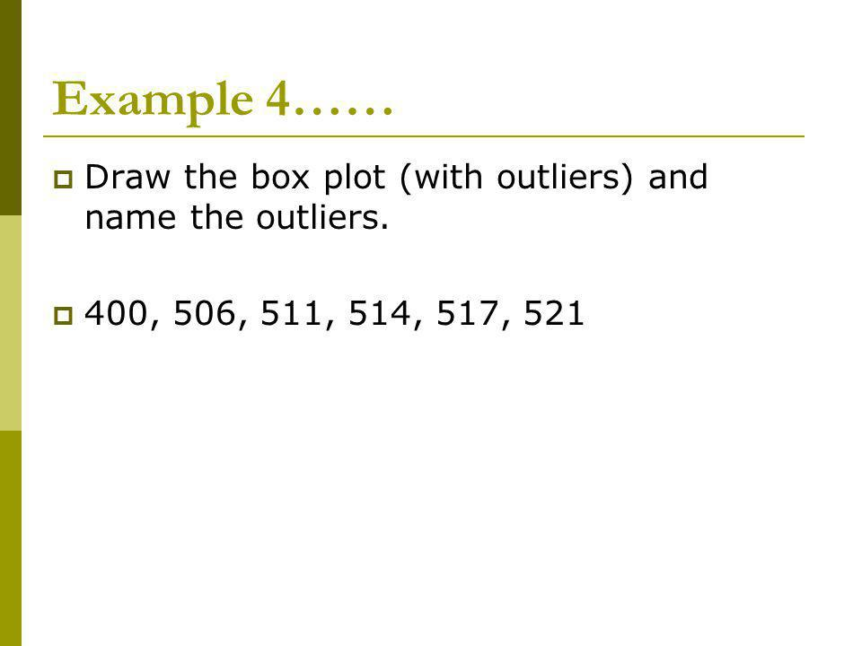 Example 4…… Draw the box plot (with outliers) and name the outliers. 400, 506, 511, 514, 517, 521