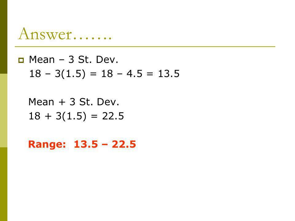 Answer……. Mean – 3 St. Dev. 18 – 3(1.5) = 18 – 4.5 = 13.5 Mean + 3 St. Dev. 18 + 3(1.5) = 22.5 Range: 13.5 – 22.5