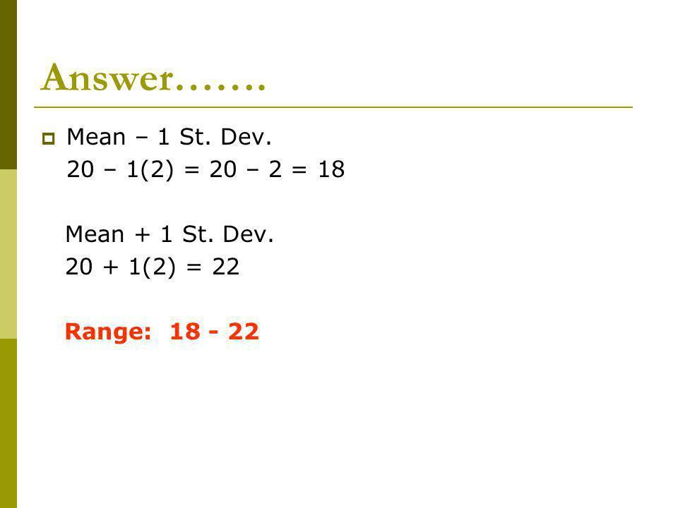 Answer……. Mean – 1 St. Dev. 20 – 1(2) = 20 – 2 = 18 Mean + 1 St. Dev. 20 + 1(2) = 22 Range: 18 - 22