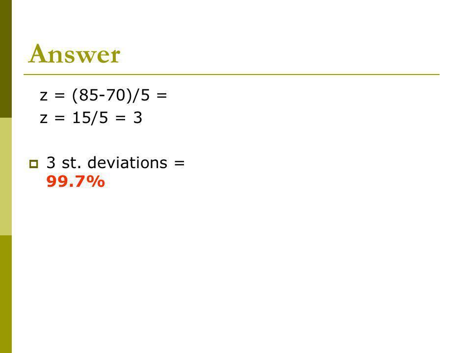 Answer z = (85-70)/5 = z = 15/5 = 3 3 st. deviations = 99.7%