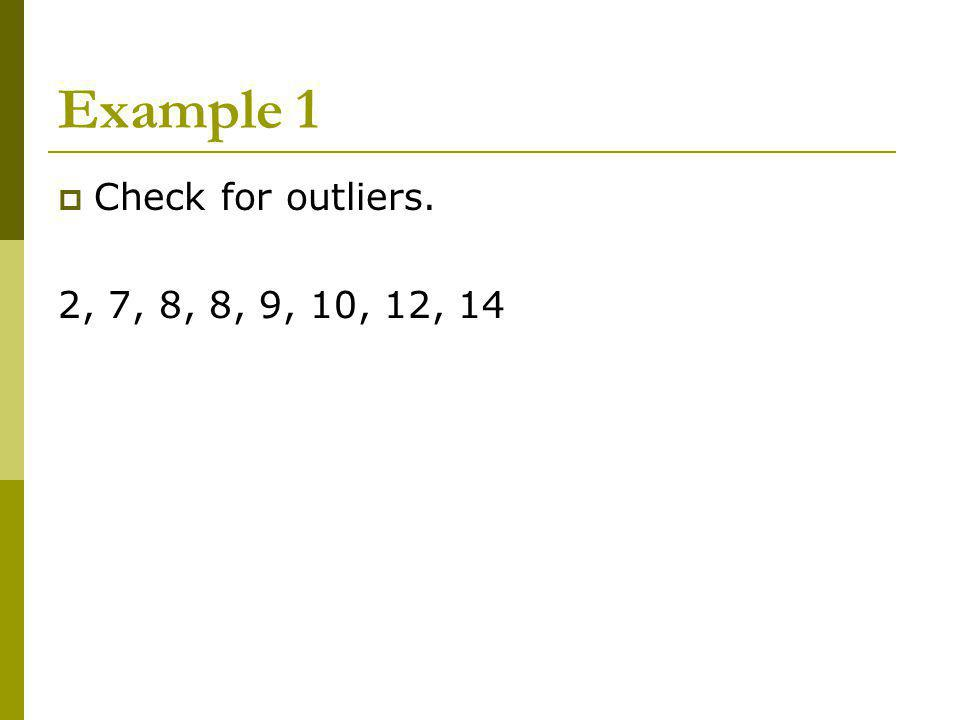 Example 1 Check for outliers. 2, 7, 8, 8, 9, 10, 12, 14