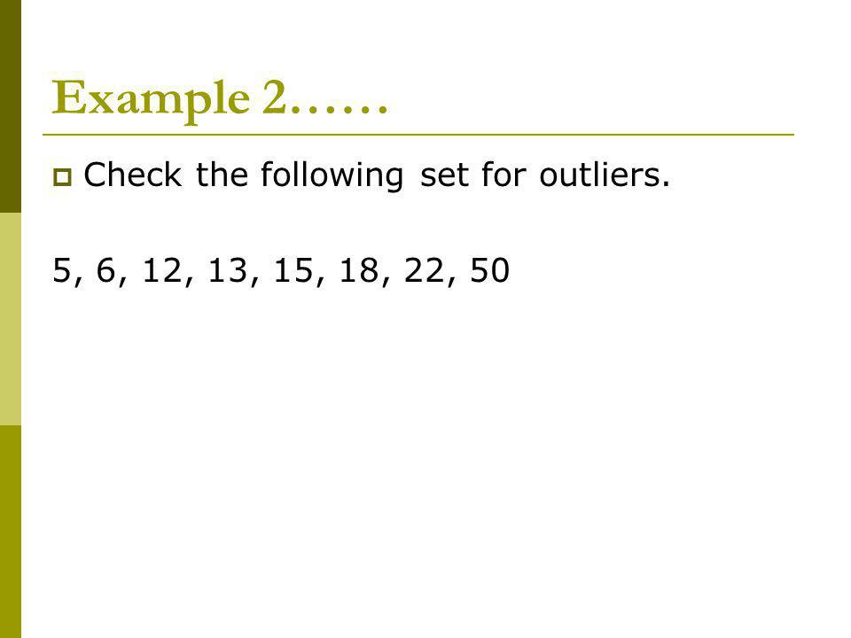 Example 2…… Check the following set for outliers. 5, 6, 12, 13, 15, 18, 22, 50