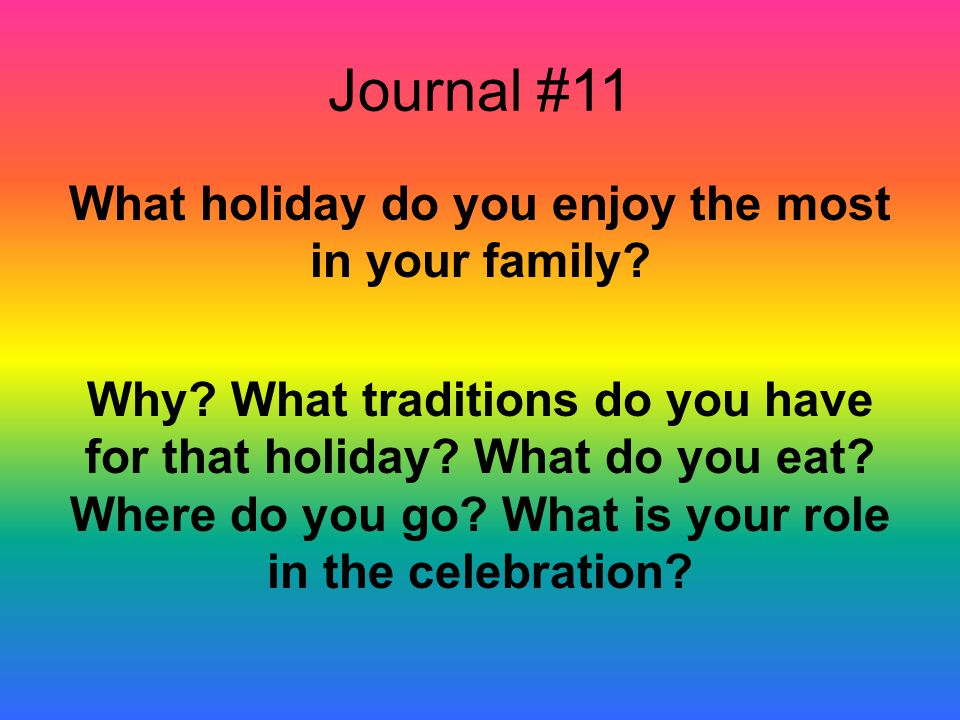 Journal #11 What holiday do you enjoy the most in your family? Why? What traditions do you have for that holiday? What do you eat? Where do you go? Wh