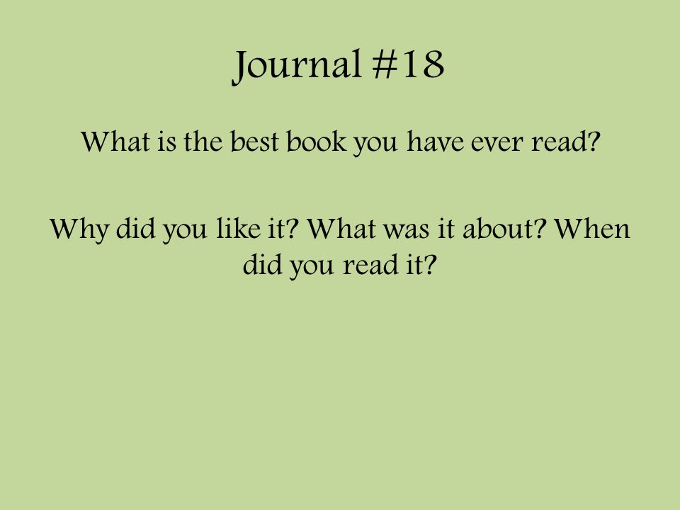 Journal #18 What is the best book you have ever read? Why did you like it? What was it about? When did you read it?