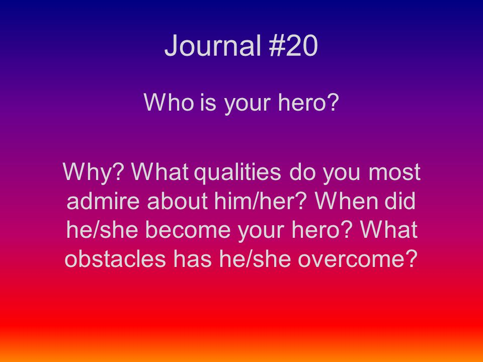 Journal #20 Who is your hero? Why? What qualities do you most admire about him/her? When did he/she become your hero? What obstacles has he/she overco