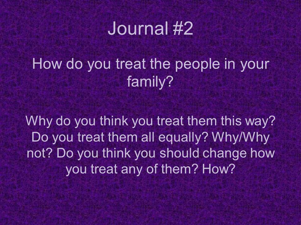 Journal #2 How do you treat the people in your family? Why do you think you treat them this way? Do you treat them all equally? Why/Why not? Do you th