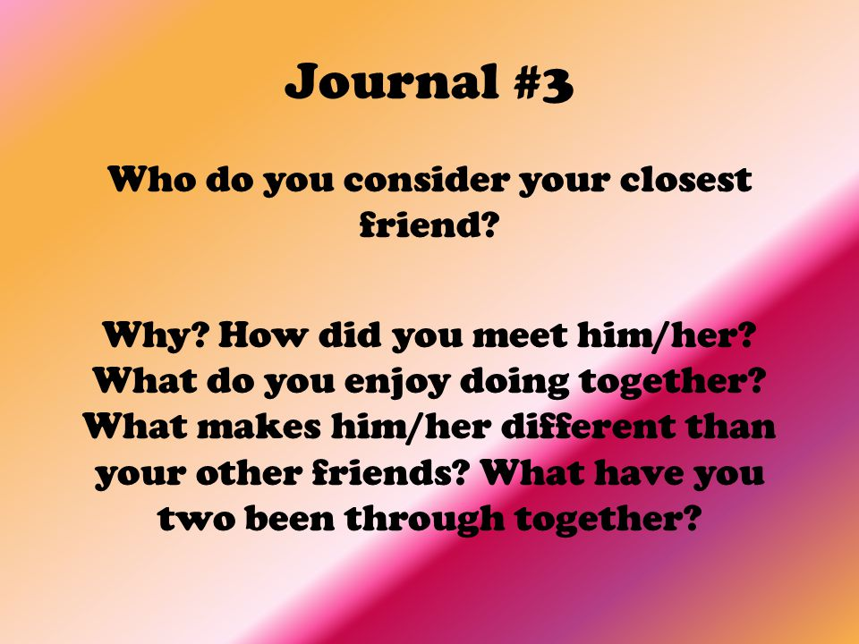 Journal #3 Who do you consider your closest friend? Why? How did you meet him/her? What do you enjoy doing together? What makes him/her different than