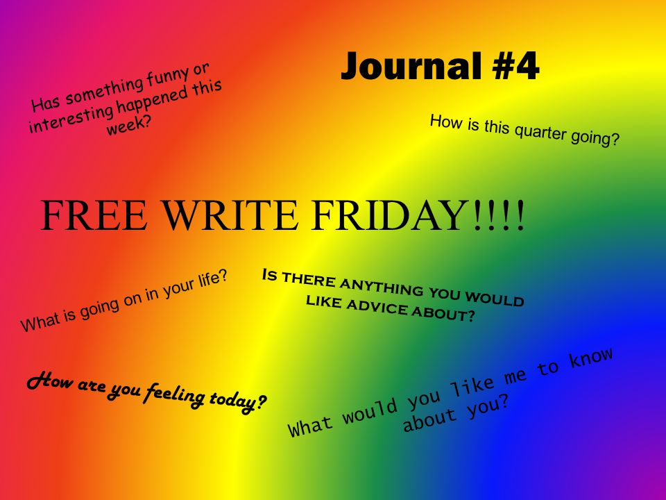 Journal #4 FREE WRITE FRIDAY!!!! What is going on in your life? How is this quarter going? What would you like me to know about you? Is there anything