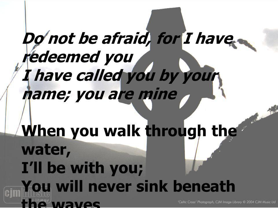 Do not be afraid, for I have redeemed you I have called you by your name; you are mine When you walk through the water, Ill be with you; You will neve