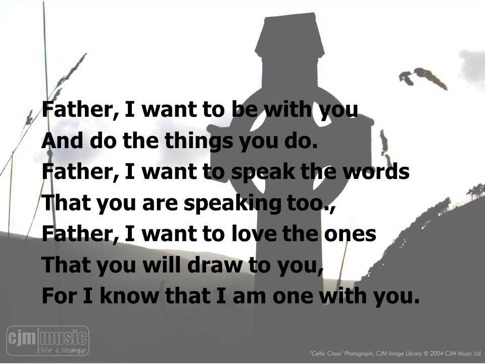 Father, I want to be with you And do the things you do. Father, I want to speak the words That you are speaking too., Father, I want to love the ones