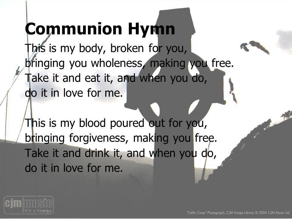 Communion Hymn This is my body, broken for you, bringing you wholeness, making you free. Take it and eat it, and when you do, do it in love for me. Th