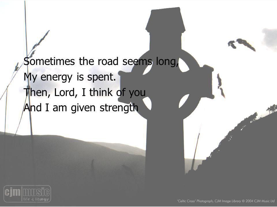 Sometimes the road seems long, My energy is spent. Then, Lord, I think of you And I am given strength