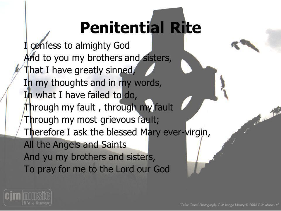 Penitential Rite I confess to almighty God And to you my brothers and sisters, That I have greatly sinned, In my thoughts and in my words, In what I h