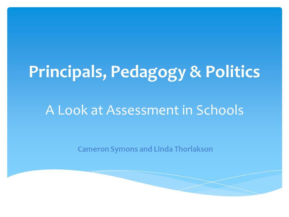 Principals, Pedagogy & Politics A Look at Assessment in Schools Cameron Symons and Linda Thorlakson