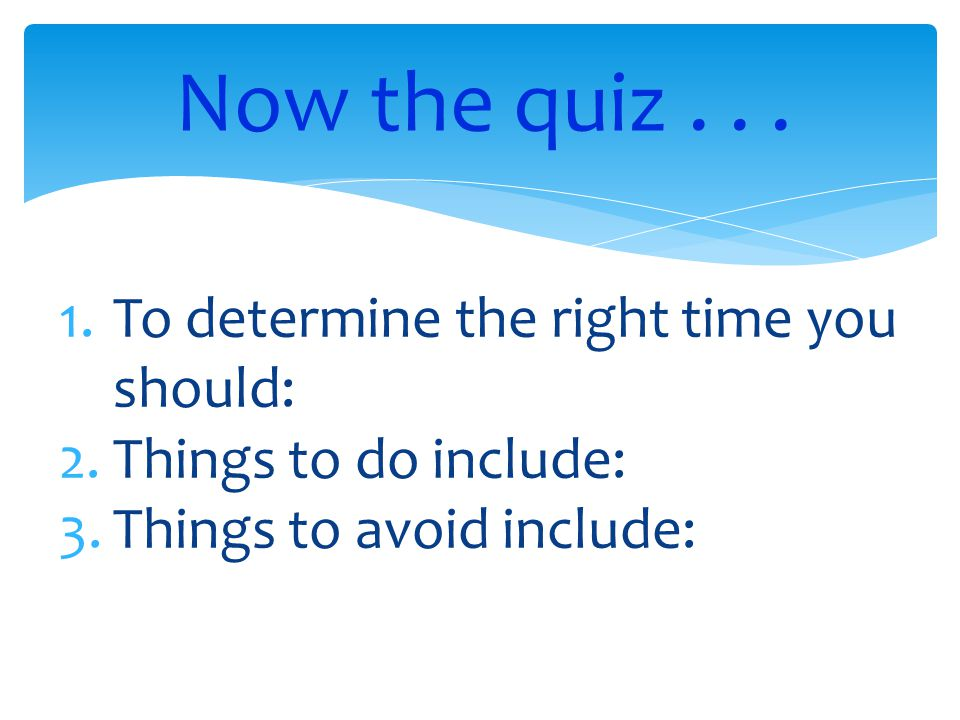 Now the quiz... 1.To determine the right time you should: 2.Things to do include: 3.Things to avoid include: