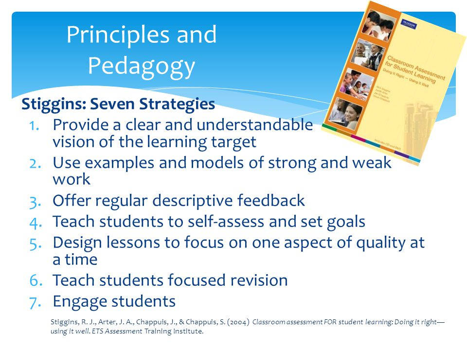 Stiggins: Seven Strategies 1.Provide a clear and understandable vision of the learning target 2.Use examples and models of strong and weak work 3.Offe