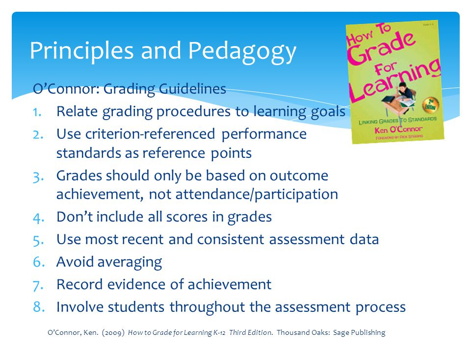 OConnor: Grading Guidelines 1.Relate grading procedures to learning goals 2.Use criterion-referenced performance standards as reference points 3.Grade