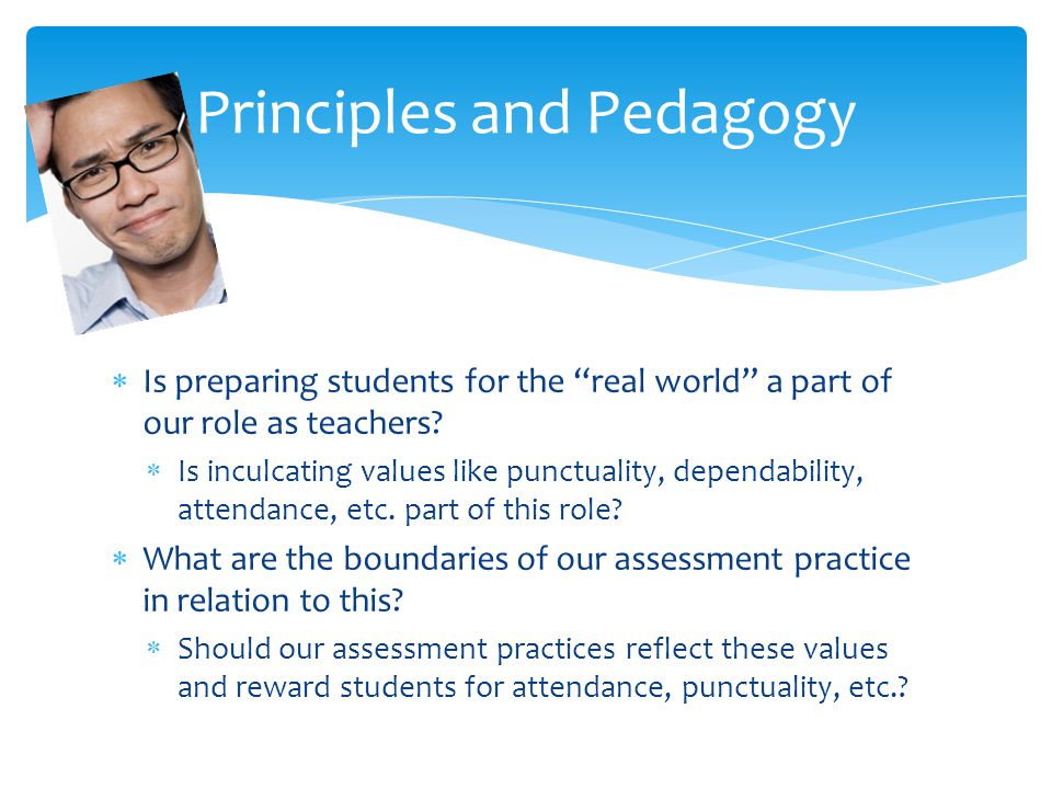 Is preparing students for the real world a part of our role as teachers? Is inculcating values like punctuality, dependability, attendance, etc. part