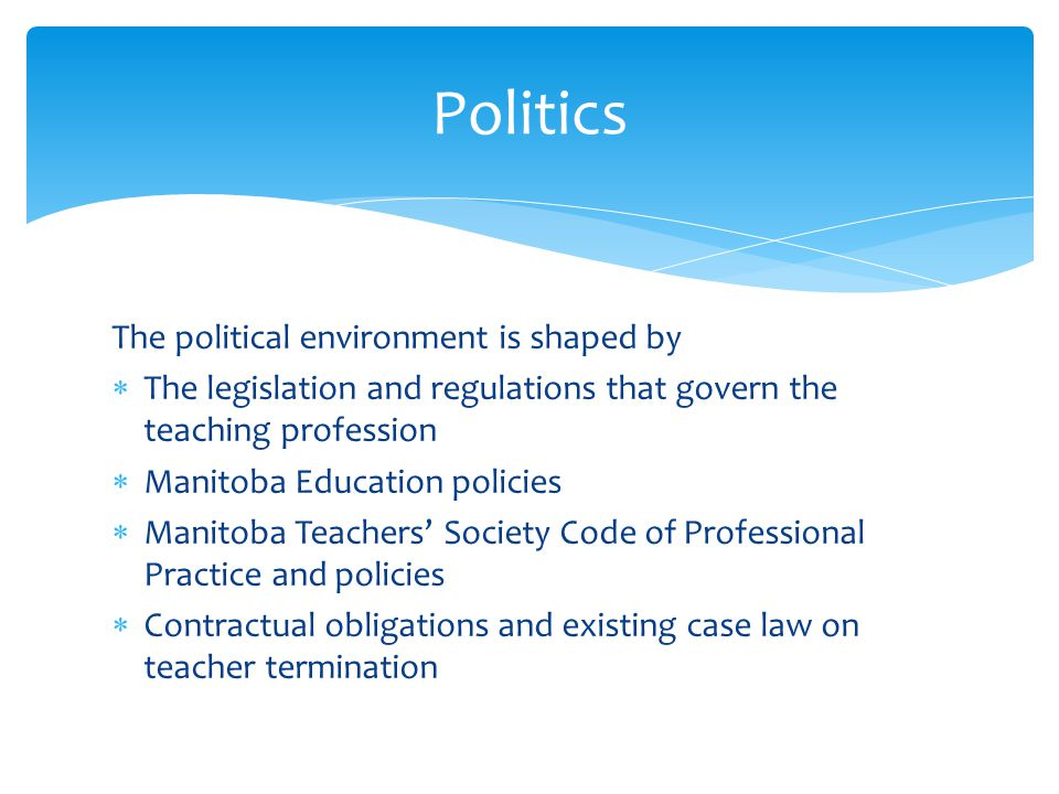 The political environment is shaped by The legislation and regulations that govern the teaching profession Manitoba Education policies Manitoba Teachers Society Code of Professional Practice and policies Contractual obligations and existing case law on teacher termination Politics