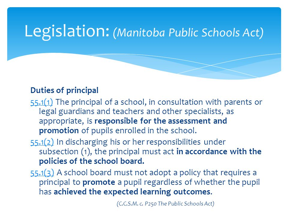 Duties of principal 55.1(1)55.1(1) The principal of a school, in consultation with parents or legal guardians and teachers and other specialists, as appropriate, is responsible for the assessment and promotion of pupils enrolled in the school.