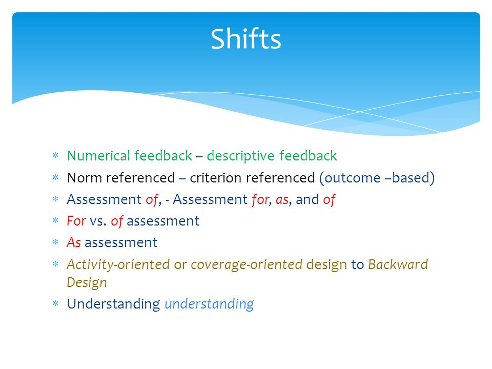 Shifts Numerical feedback – descriptive feedback Norm referenced – criterion referenced (outcome –based) Assessment of, - Assessment for, as, and of F