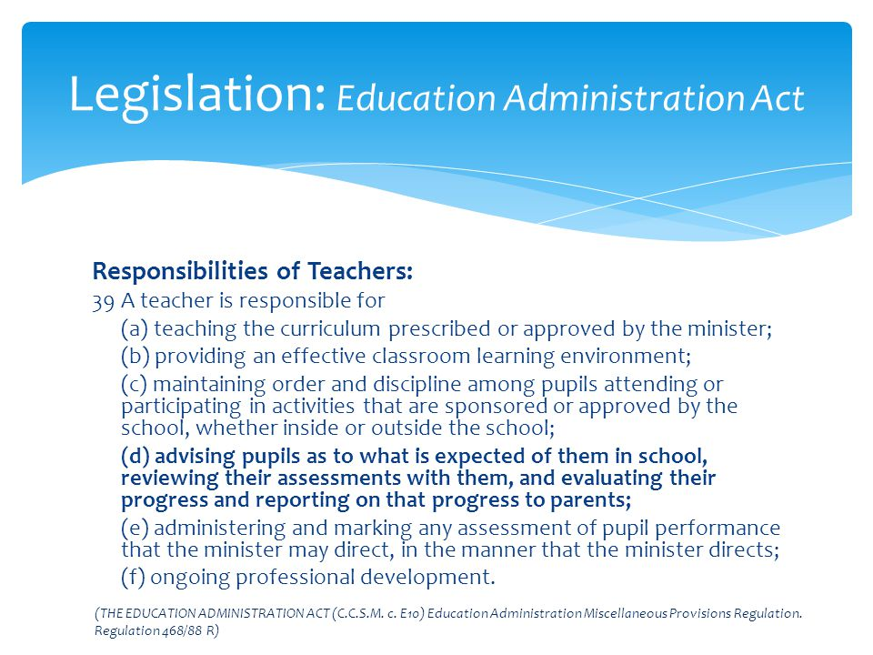 Responsibilities of Teachers: 39 A teacher is responsible for (a) teaching the curriculum prescribed or approved by the minister; (b) providing an eff