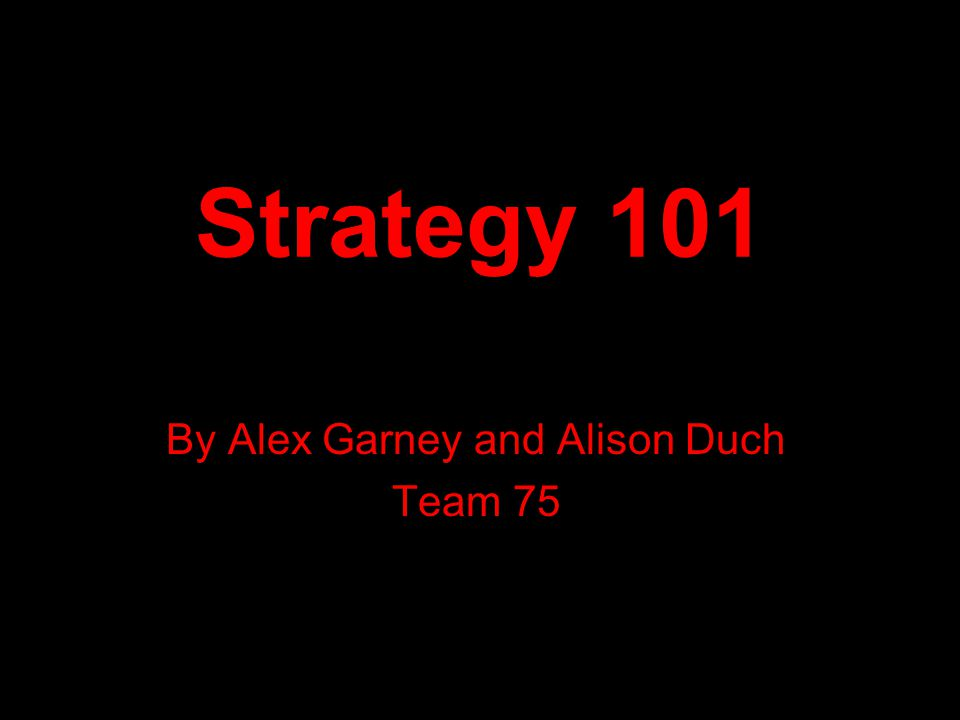 Strategy 101 By Alex Garney and Alison Duch Team 75