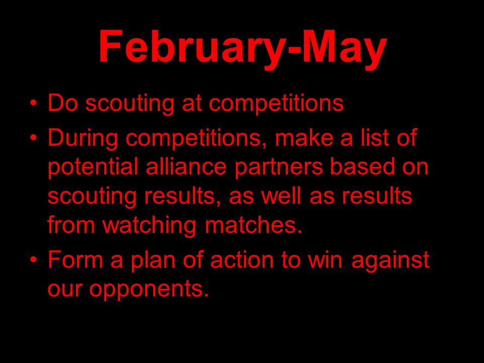 February-May Do scouting at competitions During competitions, make a list of potential alliance partners based on scouting results, as well as results