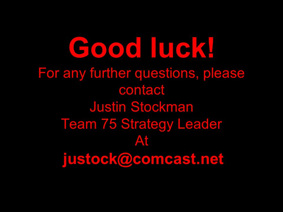 rm Good luck! For any further questions, please contact Justin Stockman Team 75 Strategy Leader At justock@comcast.net