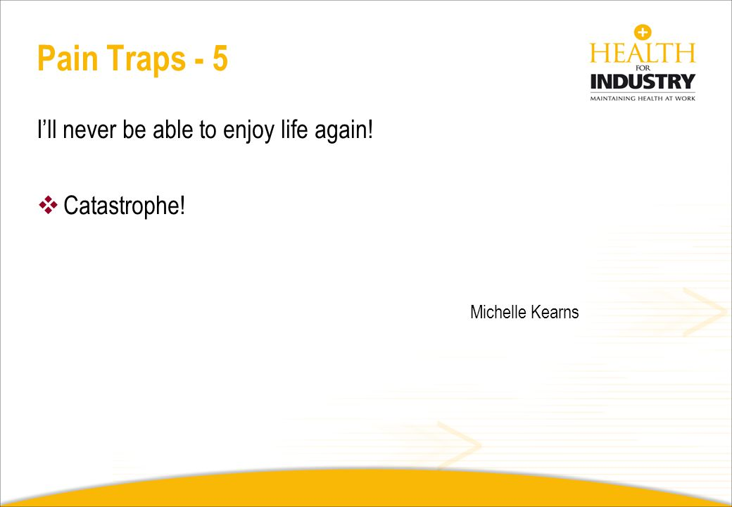 Pain Traps - 4 People will think I am a bludger! High expectations (of self), inflexible Weak; a failure Overdo it – peaks and troughs Michelle Kearns