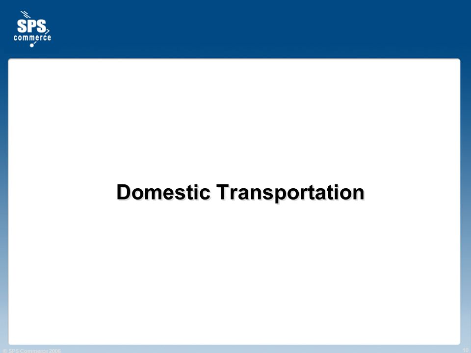 © SPS Commerce 2006 10 Domestic Transportation