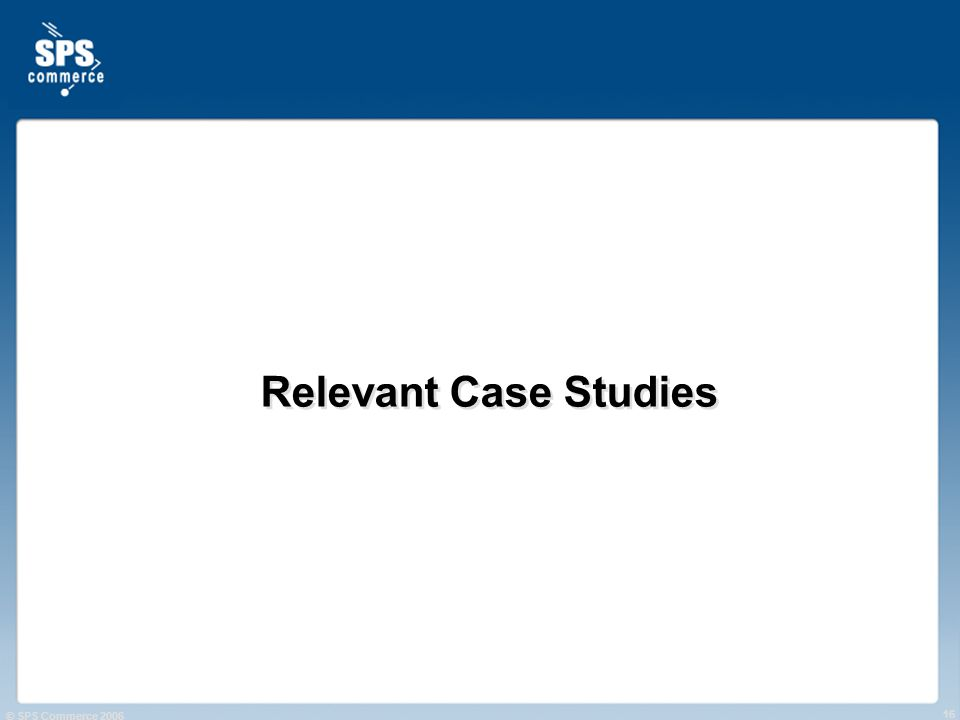 © SPS Commerce 2006 16 Relevant Case Studies
